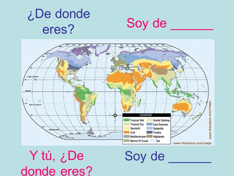 ¿De donde eres Soy de ______ Soy de ______ Y tú, ¿De donde eres