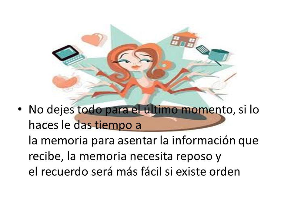No dejes todo para el último momento, si lo haces le das tiempo a la memoria para asentar la información que recibe, la memoria necesita reposo y el recuerdo será más fácil si existe orden