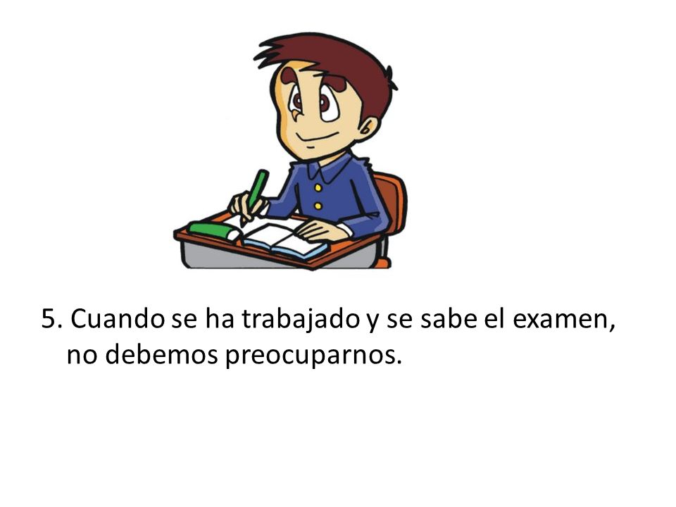 5. Cuando se ha trabajado y se sabe el examen, no debemos preocuparnos.