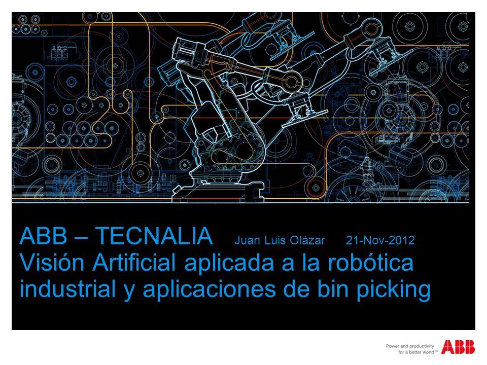 ABB – TECNALIA Juan Luis Olázar 21-Nov-2012 Visión Artificial aplicada a la robótica industrial y aplicaciones de bin picking