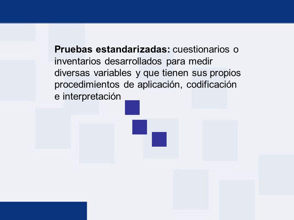Pruebas estandarizadas: cuestionarios o inventarios desarrollados para medir diversas variables y que tienen sus propios procedimientos de aplicación, codificación e interpretación