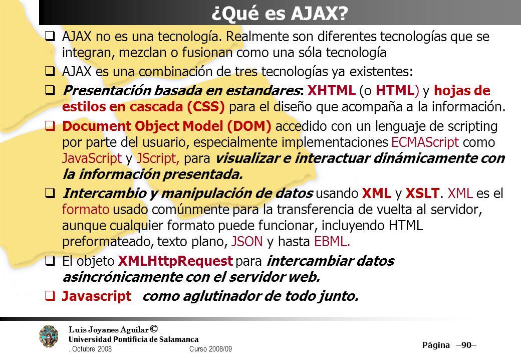 ¿Qué es AJAX AJAX no es una tecnología. Realmente son diferentes tecnologías que se integran, mezclan o fusionan como una sóla tecnología.