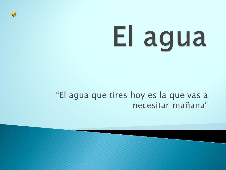 El agua que tires hoy es la que vas a necesitar mañana