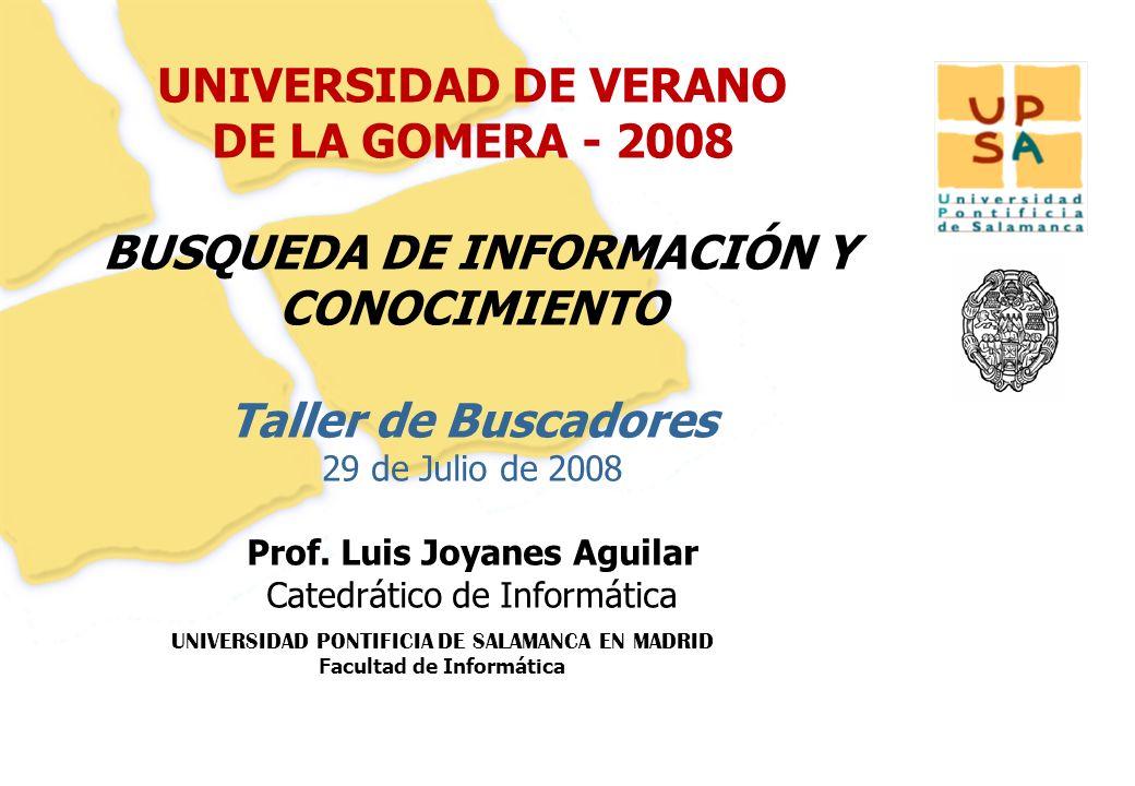 UNIVERSIDAD DE VERANO DE LA GOMERA - 2008 BUSQUEDA DE INFORMACIÓN Y CONOCIMIENTO Taller de Buscadores 29 de Julio de 2008 Prof.