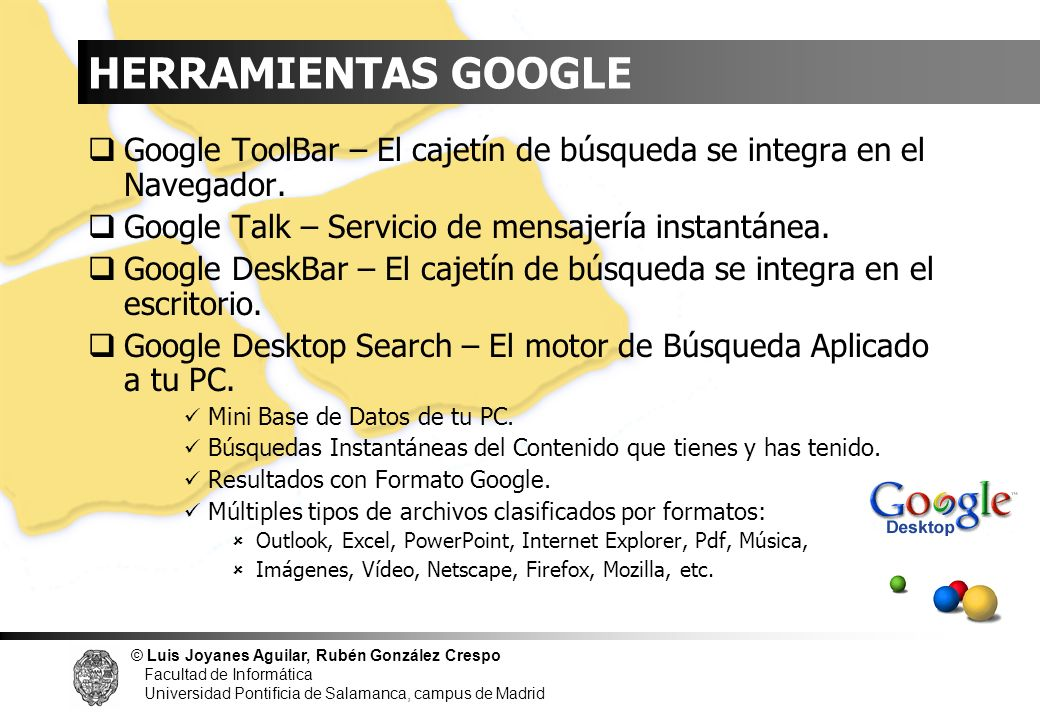 HERRAMIENTAS GOOGLE Google ToolBar – El cajetín de búsqueda se integra en el Navegador. Google Talk – Servicio de mensajería instantánea.