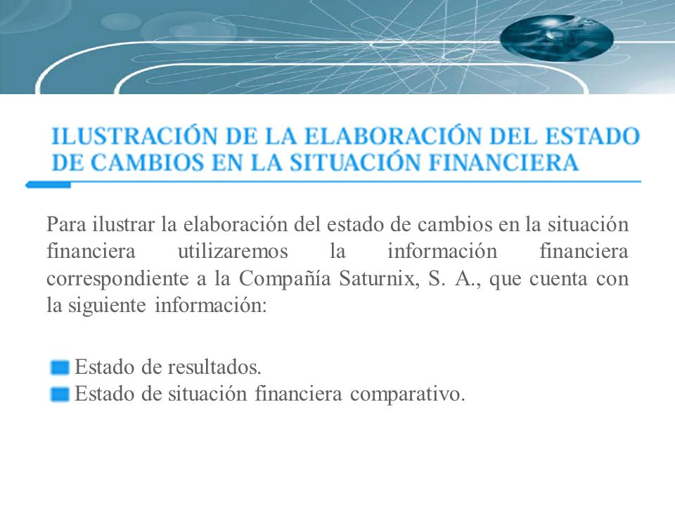 Para ilustrar la elaboración del estado de cambios en la situación financiera utilizaremos la información financiera correspondiente a la Compañía Saturnix, S. A., que cuenta con la siguiente información: