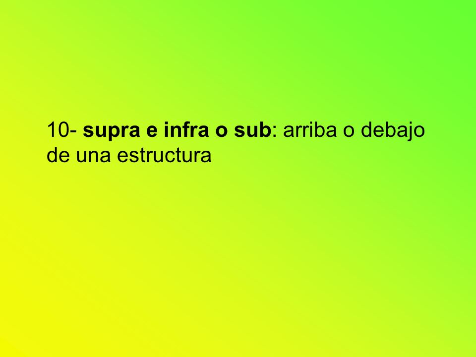 10- supra e infra o sub: arriba o debajo de una estructura