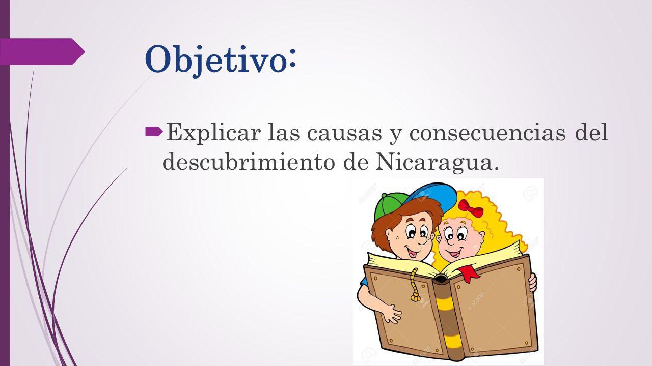 Objetivo: Explicar las causas y consecuencias del descubrimiento de Nicaragua.