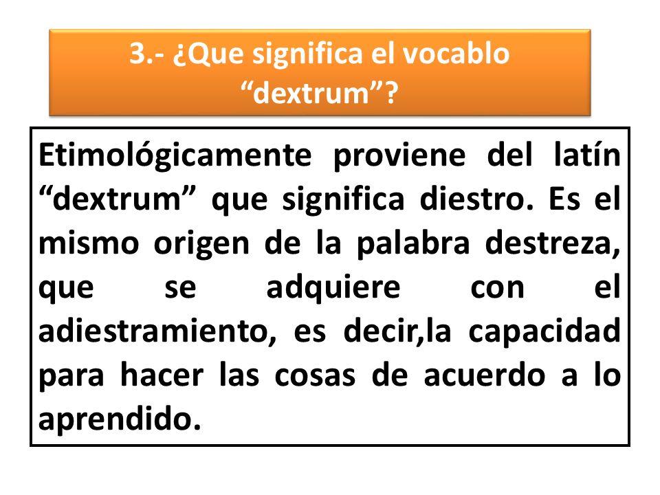 3.- ¿Que significa el vocablo dextrum