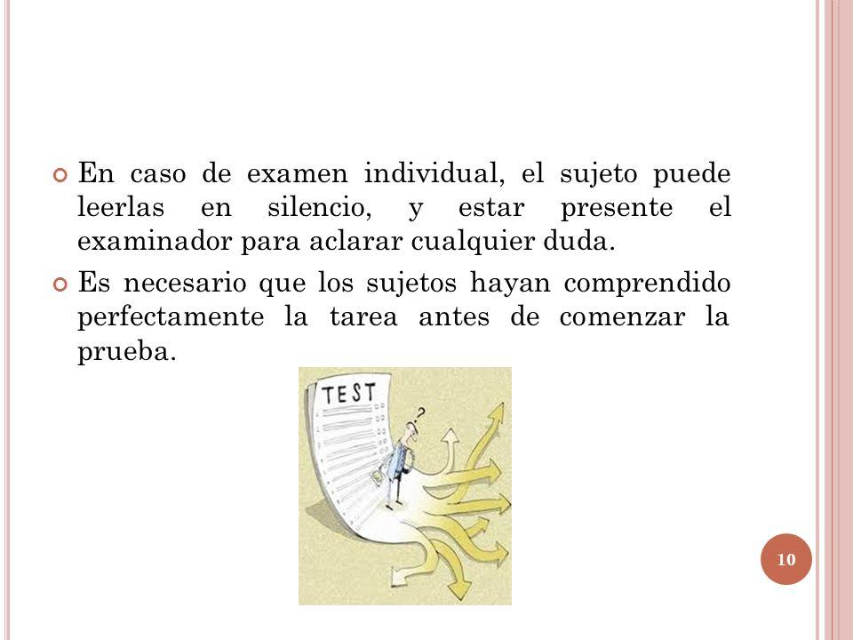 En caso de examen individual, el sujeto puede leerlas en silencio, y estar presente el examinador para aclarar cualquier duda.
