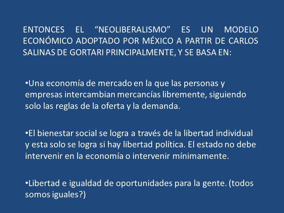 ENTONCES EL NEOLIBERALISMO ES UN MODELO ECONÓMICO ADOPTADO POR MÉXICO A PARTIR DE CARLOS SALINAS DE GORTARI PRINCIPALMENTE, Y SE BASA EN: