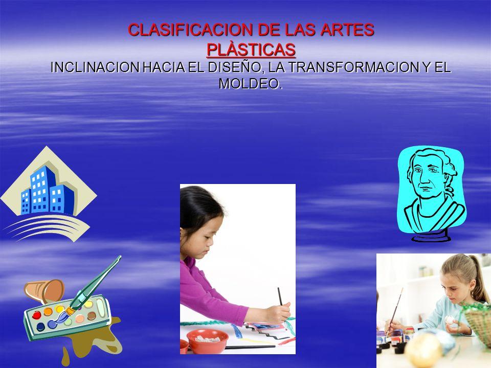 CLASIFICACION DE LAS ARTES PLÀSTICAS INCLINACION HACIA EL DISEÑO, LA TRANSFORMACION Y EL MOLDEO.