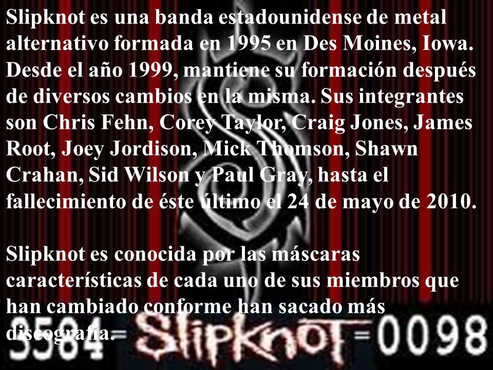 Slipknot es una banda estadounidense de metal alternativo formada en 1995 en Des Moines, Iowa. Desde el año 1999, mantiene su formación después de diversos cambios en la misma. Sus integrantes son Chris Fehn, Corey Taylor, Craig Jones, James Root, Joey Jordison, Mick Thomson, Shawn Crahan, Sid Wilson y Paul Gray, hasta el fallecimiento de éste último el 24 de mayo de 2010.