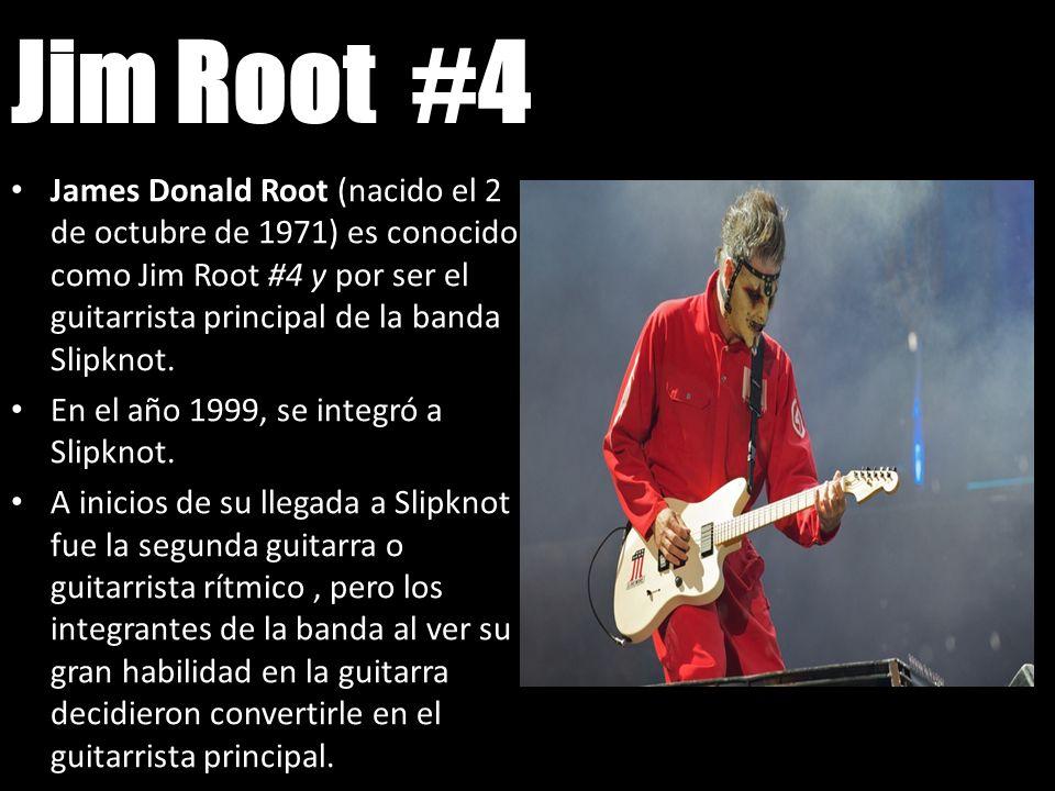 Jim Root #4James Donald Root (nacido el 2 de octubre de 1971) es conocido como Jim Root #4 y por ser el guitarrista principal de la banda Slipknot.
