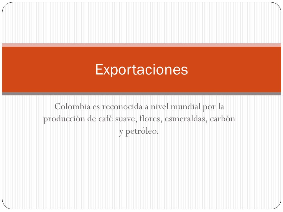 Exportaciones Colombia es reconocida a nivel mundial por la producción de café suave, flores, esmeraldas, carbón y petróleo.