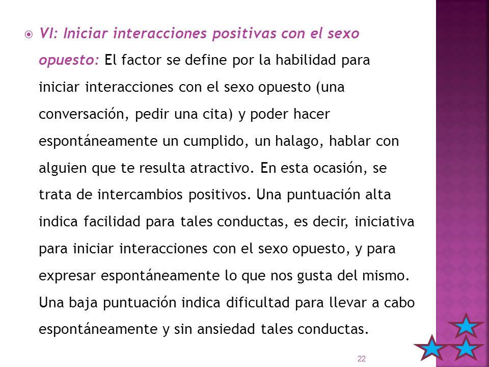 VI: Iniciar interacciones positivas con el sexo opuesto: El factor se define por la habilidad para iniciar interacciones con el sexo opuesto (una conversación, pedir una cita) y poder hacer espontáneamente un cumplido, un halago, hablar con alguien que te resulta atractivo.