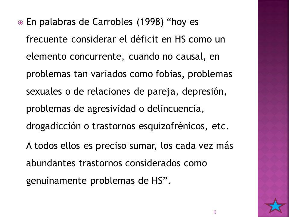 En palabras de Carrobles (1998) hoy es frecuente considerar el déficit en HS como un elemento concurrente, cuando no causal, en problemas tan variados como fobias, problemas sexuales o de relaciones de pareja, depresión, problemas de agresividad o delincuencia, drogadicción o trastornos esquizofrénicos, etc.