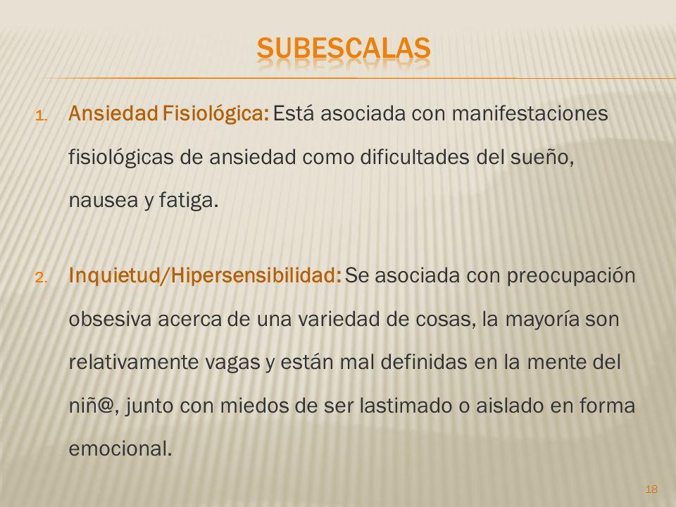 subescalas Ansiedad Fisiológica: Está asociada con manifestaciones fisiológicas de ansiedad como dificultades del sueño, nausea y fatiga.