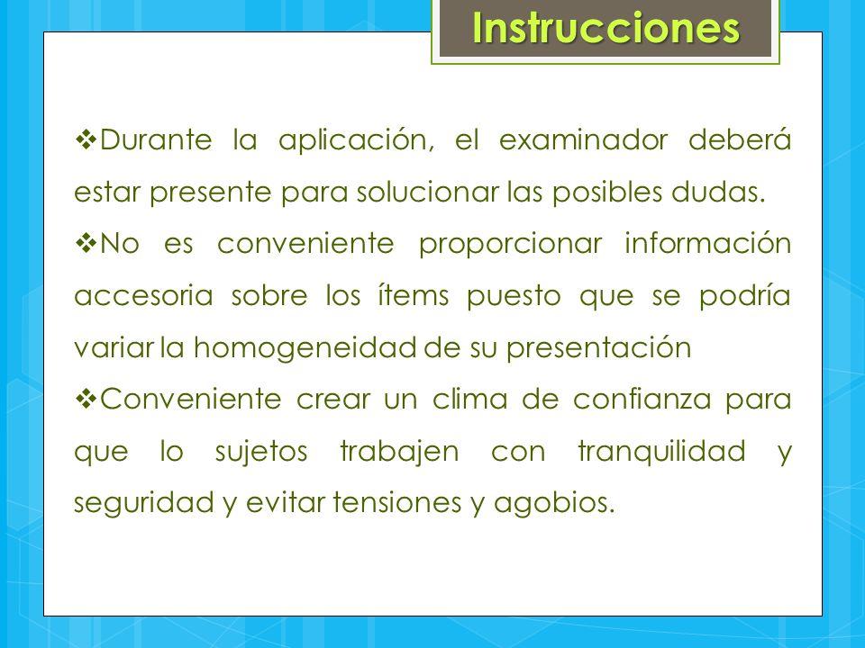 Instrucciones Durante la aplicación, el examinador deberá estar presente para solucionar las posibles dudas.
