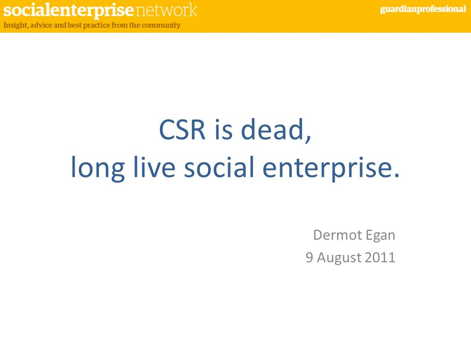 CSR is dead, long live social enterprise.