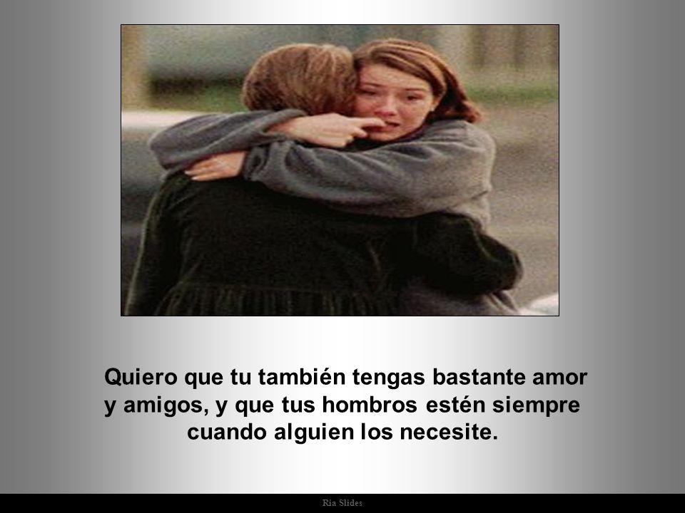 Quiero que tu también tengas bastante amor y amigos, y que tus hombros estén siempre cuando alguien los necesite.