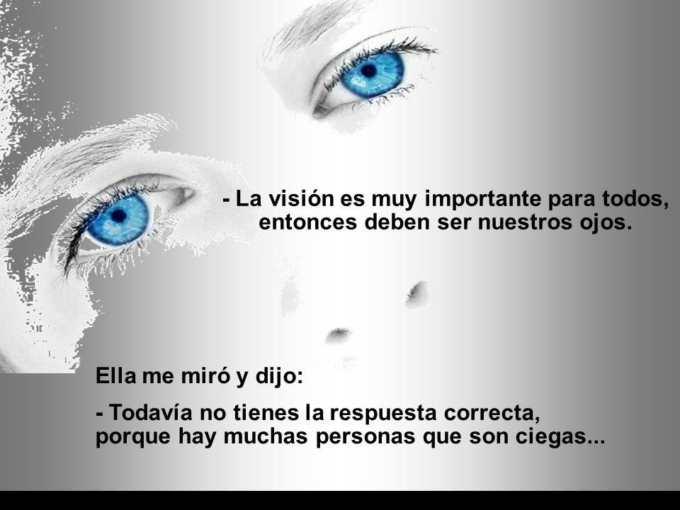 - La visión es muy importante para todos, entonces deben ser nuestros ojos.