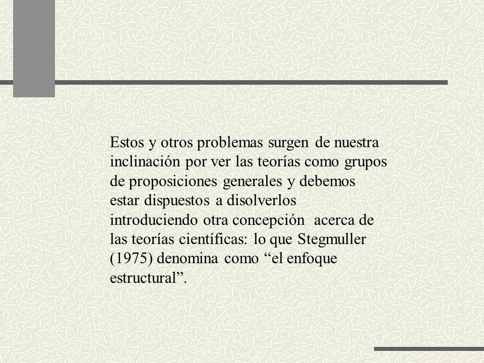 Estos y otros problemas surgen de nuestra inclinación por ver las teorías como grupos de proposiciones generales y debemos estar dispuestos a disolverlos introduciendo otra concepción acerca de las teorías científicas: lo que Stegmuller (1975) denomina como el enfoque estructural .