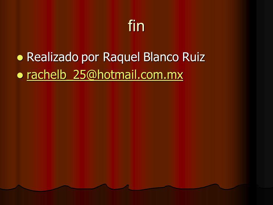 fin Realizado por Raquel Blanco Ruiz rachelb_25@hotmail.com.mx