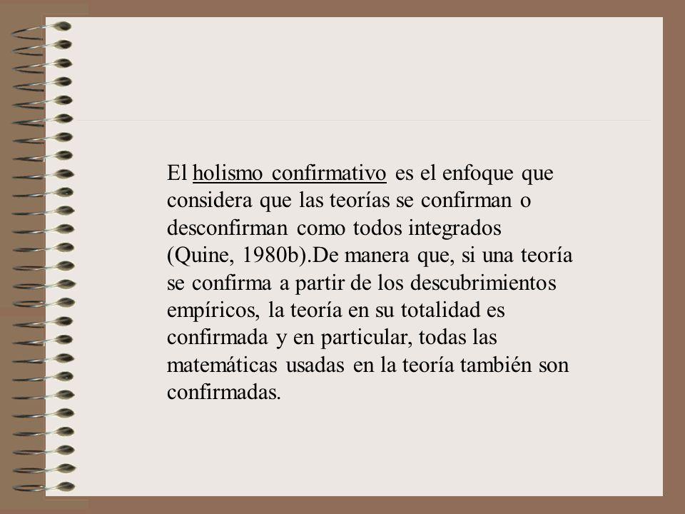 El holismo confirmativo es el enfoque que considera que las teorías se confirman o desconfirman como todos integrados (Quine, 1980b).De manera que, si una teoría se confirma a partir de los descubrimientos empíricos, la teoría en su totalidad es confirmada y en particular, todas las matemáticas usadas en la teoría también son confirmadas.
