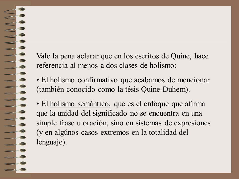 Vale la pena aclarar que en los escritos de Quine, hace referencia al menos a dos clases de holismo: