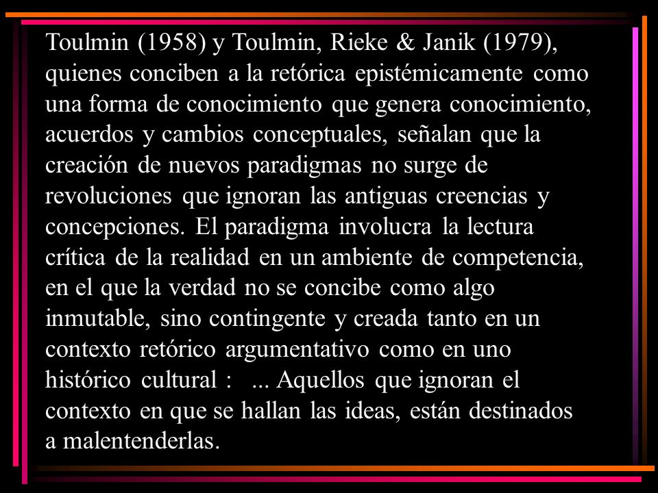 Toulmin (1958) y Toulmin, Rieke & Janik (1979), quienes conciben a la retórica epistémicamente como una forma de conocimiento que genera conocimiento, acuerdos y cambios conceptuales, señalan que la creación de nuevos paradigmas no surge de revoluciones que ignoran las antiguas creencias y concepciones.