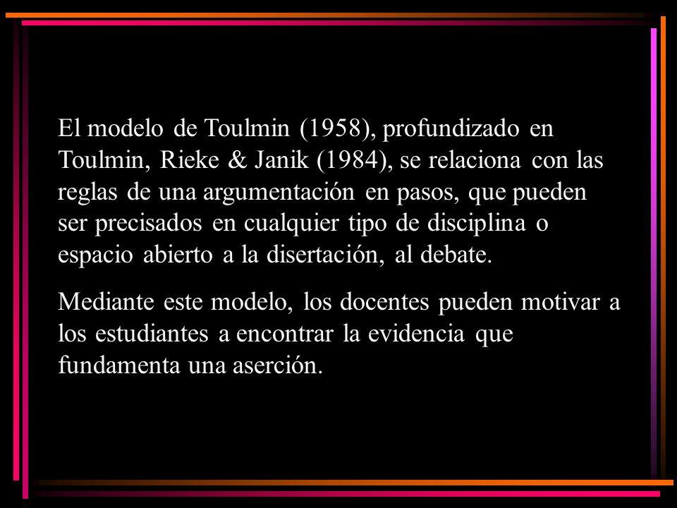 El modelo de Toulmin (1958), profundizado en Toulmin, Rieke & Janik (1984), se relaciona con las reglas de una argumentación en pasos, que pueden ser precisados en cualquier tipo de disciplina o espacio abierto a la disertación, al debate.