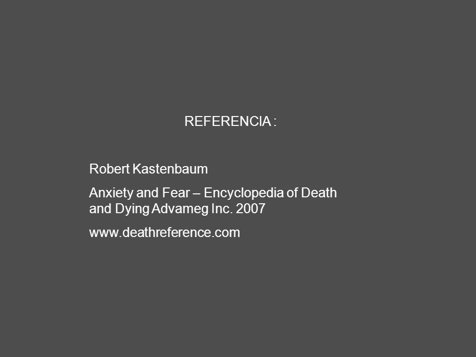 REFERENCIA : Robert Kastenbaum. Anxiety and Fear – Encyclopedia of Death and Dying Advameg Inc. 2007.
