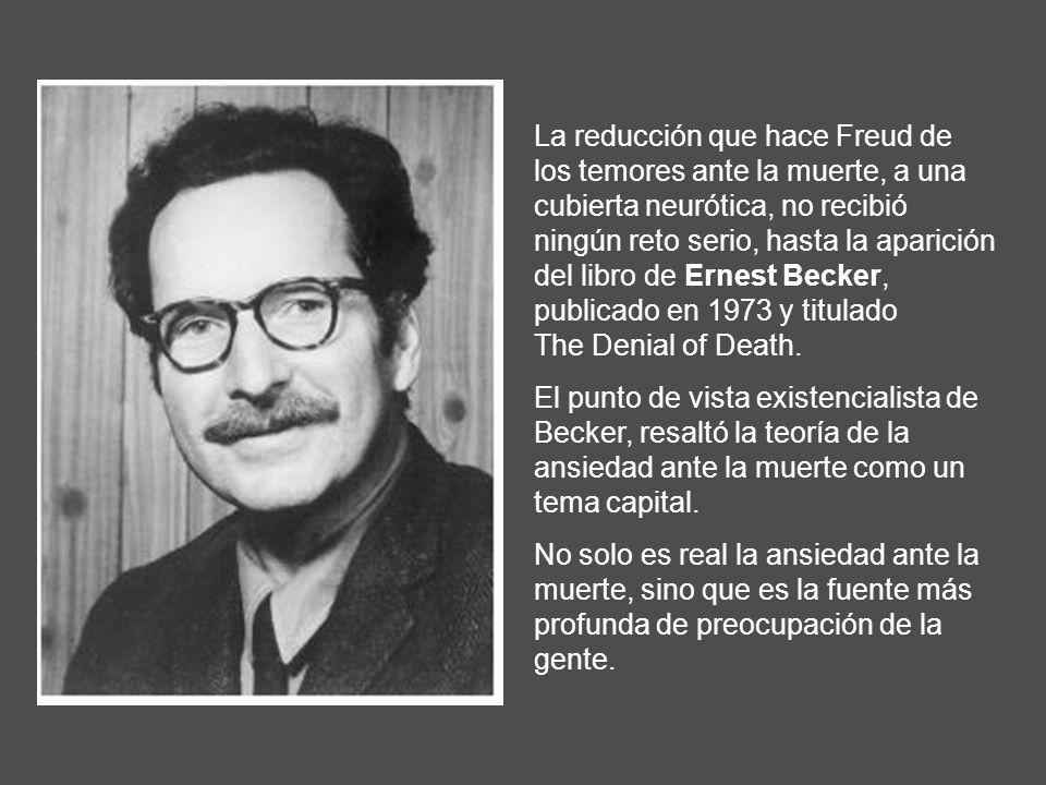 La reducción que hace Freud de los temores ante la muerte, a una cubierta neurótica, no recibió ningún reto serio, hasta la aparición del libro de Ernest Becker, publicado en 1973 y titulado The Denial of Death.