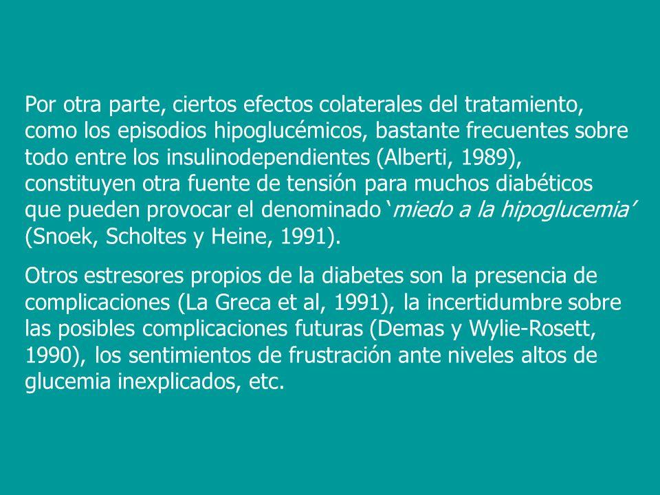 Por otra parte, ciertos efectos colaterales del tratamiento, como los episodios hipoglucémicos, bastante frecuentes sobre todo entre los insulinodependientes (Alberti, 1989), constituyen otra fuente de tensión para muchos diabéticos que pueden provocar el denominado 'miedo a la hipoglucemia' (Snoek, Scholtes y Heine, 1991).