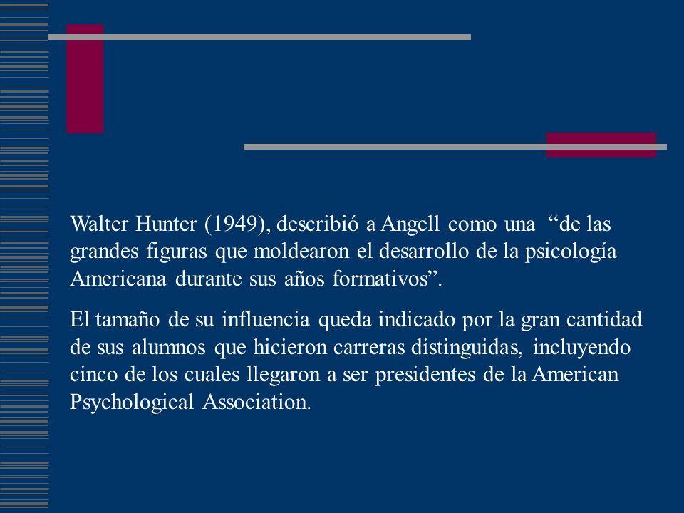 Walter Hunter (1949), describió a Angell como una de las grandes figuras que moldearon el desarrollo de la psicología Americana durante sus años formativos .