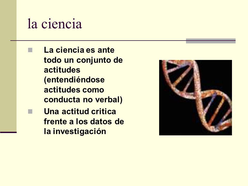 la cienciaLa ciencia es ante todo un conjunto de actitudes (entendiéndose actitudes como conducta no verbal)