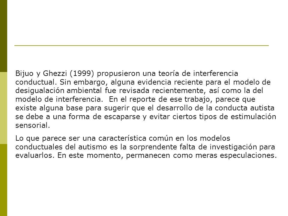 Bijuo y Ghezzi (1999) propusieron una teoría de interferencia conductual. Sin embargo, alguna evidencia reciente para el modelo de desigualación ambiental fue revisada recientemente, así como la del modelo de interferencia. En el reporte de ese trabajo, parece que existe alguna base para sugerir que el desarrollo de la conducta autista se debe a una forma de escaparse y evitar ciertos tipos de estimulación sensorial.