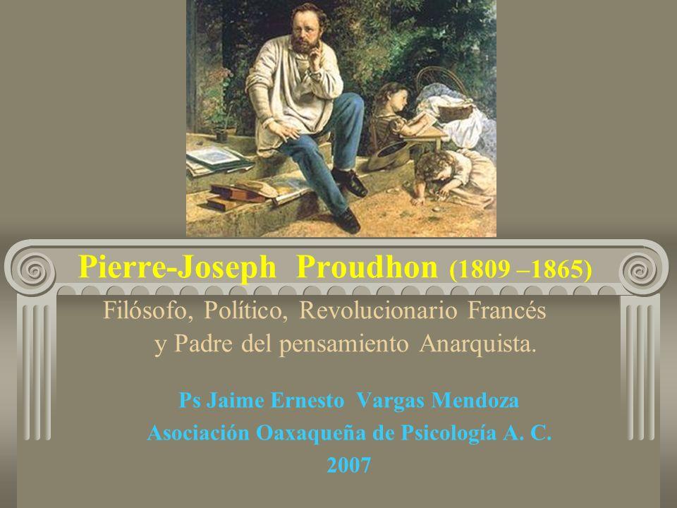 Pierre-Joseph Proudhon (1809 –1865) Filósofo, Político, Revolucionario Francés y Padre del pensamiento Anarquista.