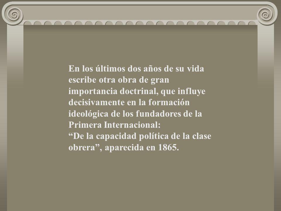 En los últimos dos años de su vida escribe otra obra de gran importancia doctrinal, que influye decisivamente en la formación ideológica de los fundadores de la Primera Internacional: De la capacidad política de la clase obrera , aparecida en 1865.