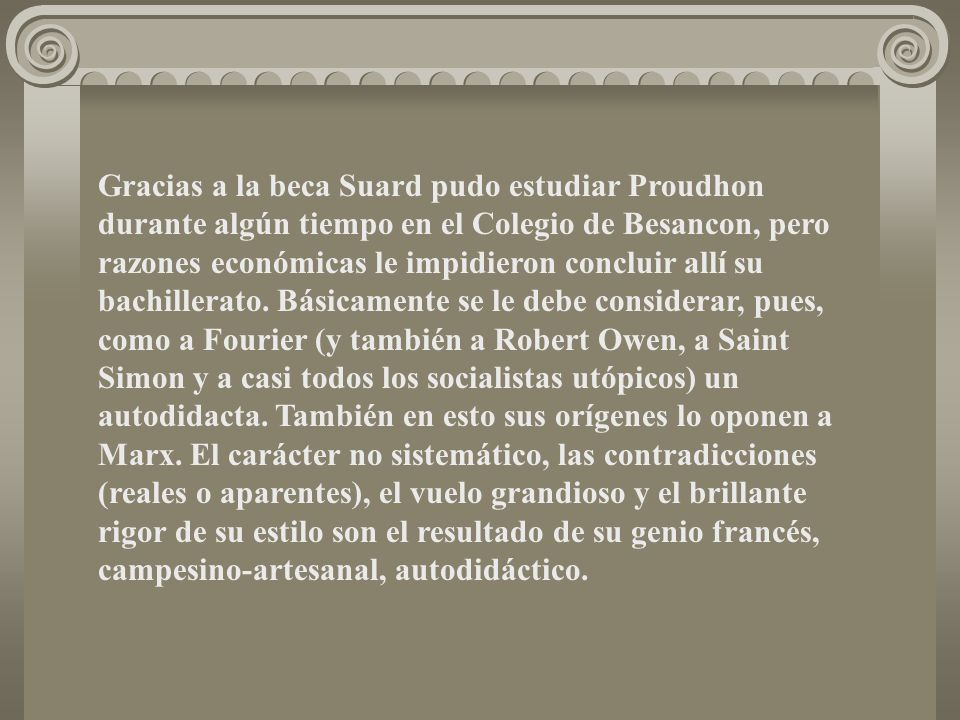 Gracias a la beca Suard pudo estudiar Proudhon durante algún tiempo en el Colegio de Besancon, pero razones económicas le impidieron concluir allí su bachillerato.
