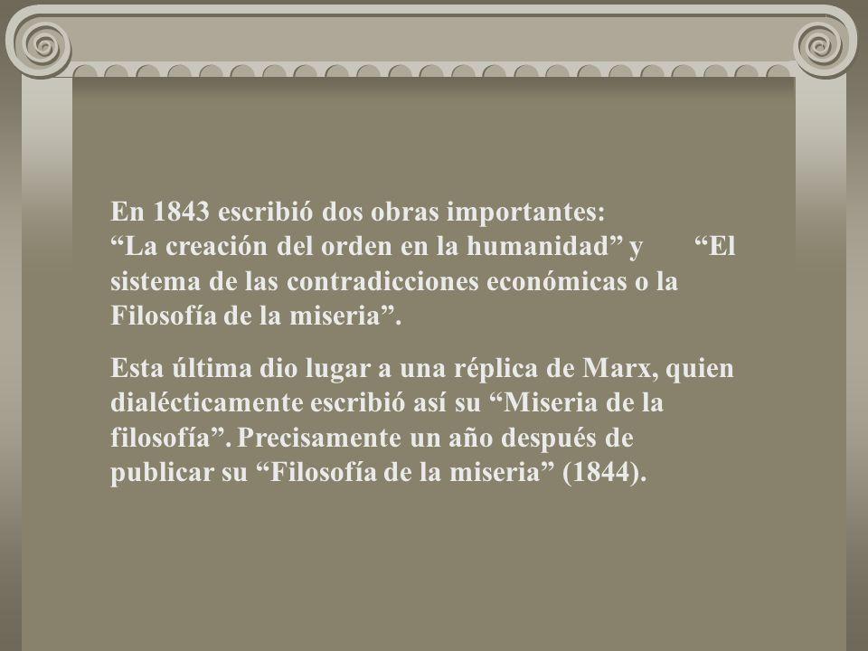 En 1843 escribió dos obras importantes: La creación del orden en la humanidad y El sistema de las contradicciones económicas o la Filosofía de la miseria .