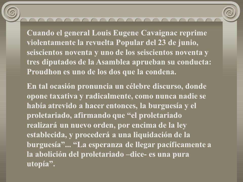 Cuando el general Louis Eugene Cavaignac reprime violentamente la revuelta Popular del 23 de junio, seiscientos noventa y uno de los seiscientos noventa y tres diputados de la Asamblea aprueban su conducta: Proudhon es uno de los dos que la condena.