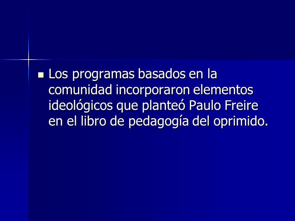 Los programas basados en la comunidad incorporaron elementos ideológicos que planteó Paulo Freire en el libro de pedagogía del oprimido.