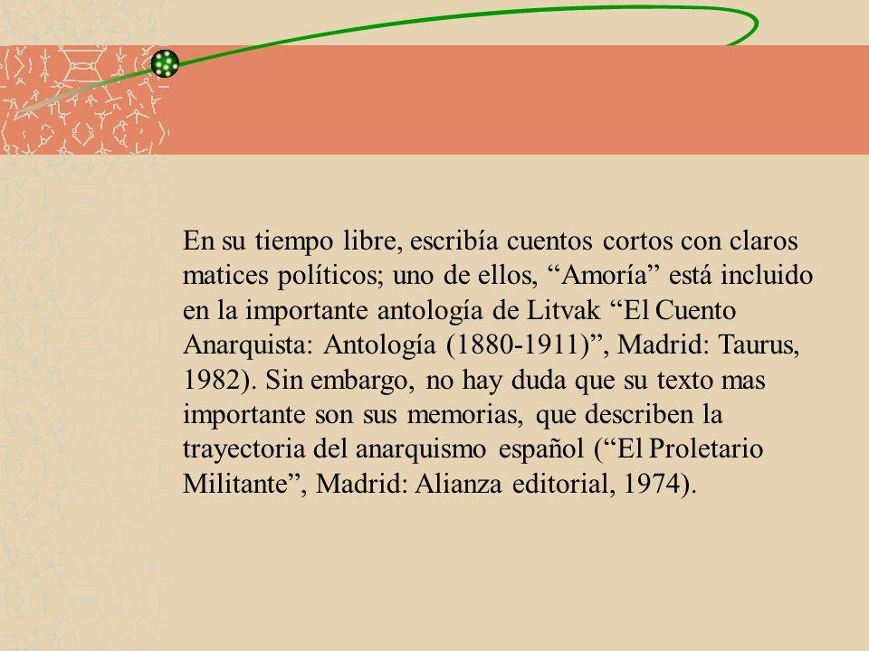 En su tiempo libre, escribía cuentos cortos con claros matices políticos; uno de ellos, Amoría está incluido en la importante antología de Litvak El Cuento Anarquista: Antología (1880-1911) , Madrid: Taurus, 1982).