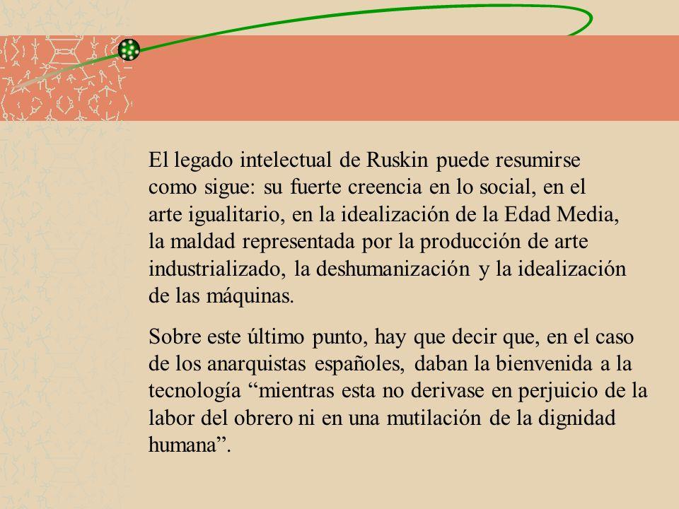 El legado intelectual de Ruskin puede resumirse como sigue: su fuerte creencia en lo social, en el arte igualitario, en la idealización de la Edad Media, la maldad representada por la producción de arte industrializado, la deshumanización y la idealización de las máquinas.