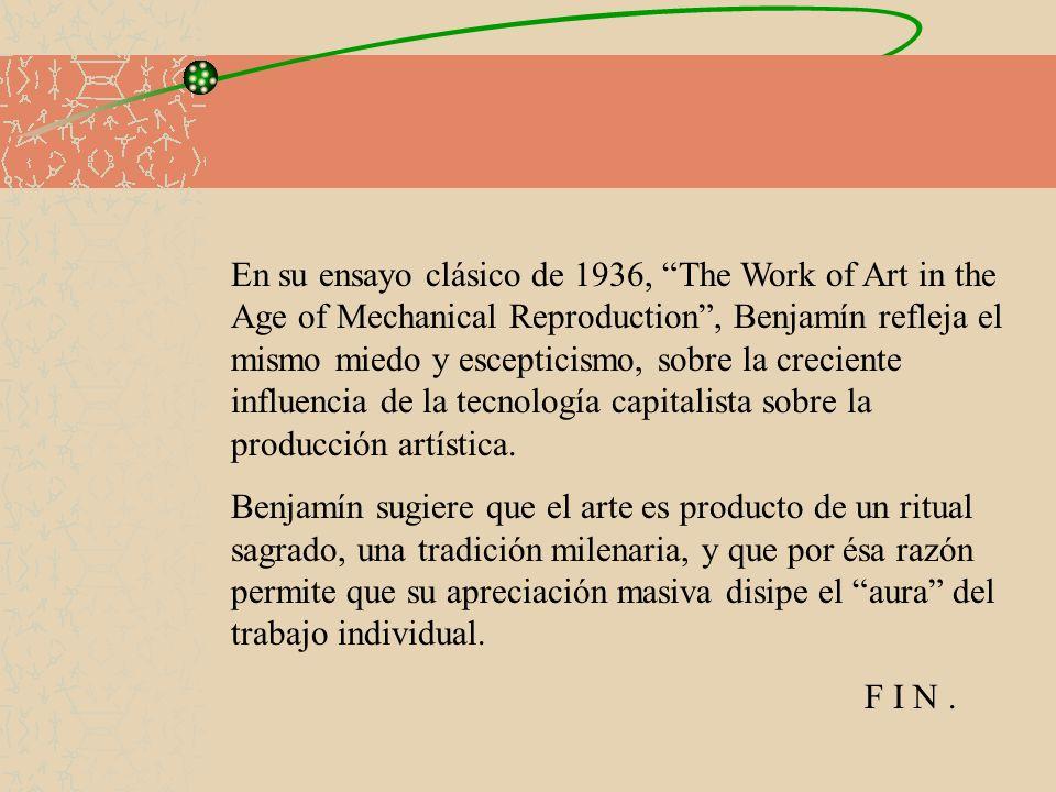 En su ensayo clásico de 1936, The Work of Art in the Age of Mechanical Reproduction , Benjamín refleja el mismo miedo y escepticismo, sobre la creciente influencia de la tecnología capitalista sobre la producción artística.