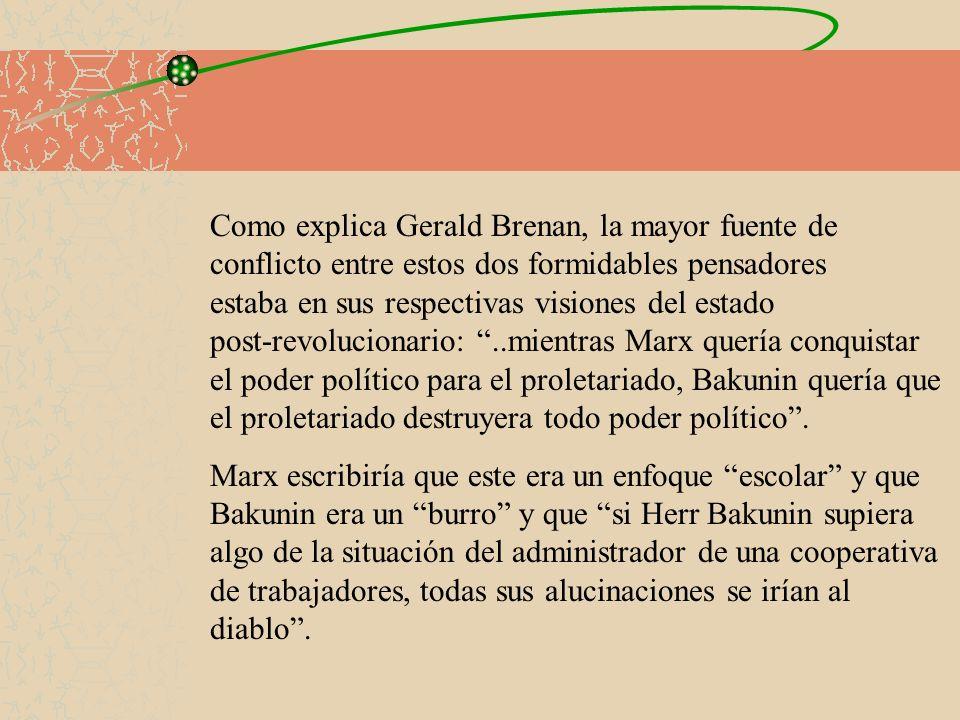 Como explica Gerald Brenan, la mayor fuente de conflicto entre estos dos formidables pensadores estaba en sus respectivas visiones del estado post-revolucionario: ..mientras Marx quería conquistar el poder político para el proletariado, Bakunin quería que el proletariado destruyera todo poder político .