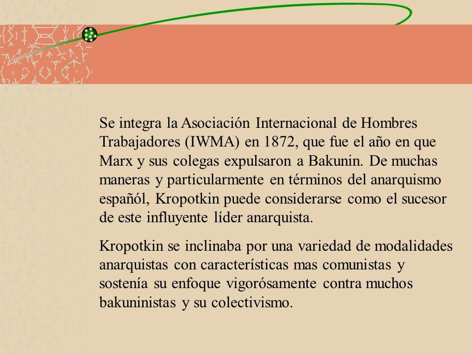 Se integra la Asociación Internacional de Hombres Trabajadores (IWMA) en 1872, que fue el año en que Marx y sus colegas expulsaron a Bakunin. De muchas maneras y particularmente en términos del anarquismo españól, Kropotkin puede considerarse como el sucesor de este influyente líder anarquista.