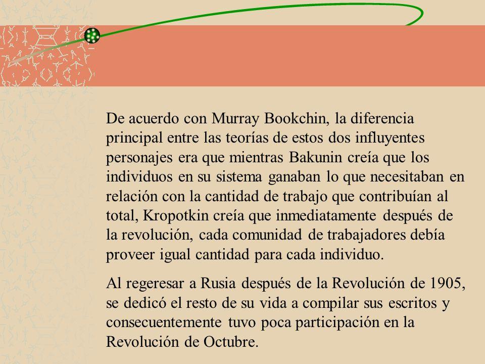 De acuerdo con Murray Bookchin, la diferencia principal entre las teorías de estos dos influyentes personajes era que mientras Bakunin creía que los individuos en su sistema ganaban lo que necesitaban en relación con la cantidad de trabajo que contribuían al total, Kropotkin creía que inmediatamente después de la revolución, cada comunidad de trabajadores debía proveer igual cantidad para cada individuo.
